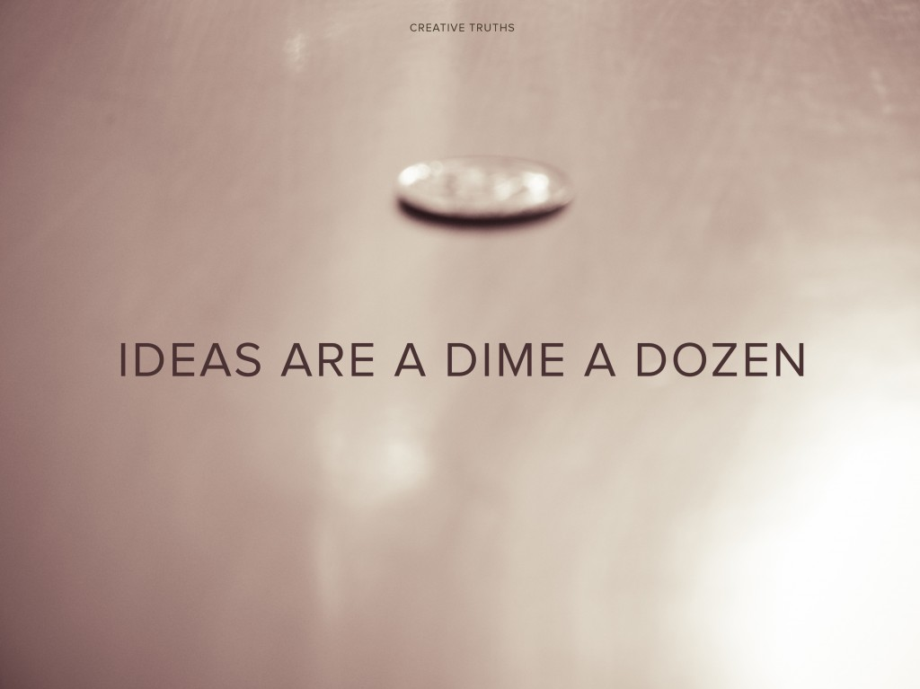 Creative Truth: Ideas are a dime a dozen
